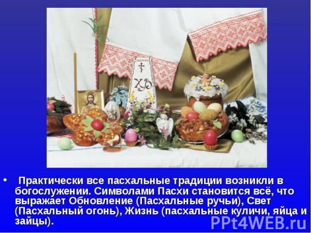 Практически все пасхальные традиции возникли в богослужении. Символами Пасхи становится всё, что выражает Обновление (Пасхальные ручьи), Свет (Пасхальный огонь), Жизнь (пасхальные куличи, яйца и зайцы).