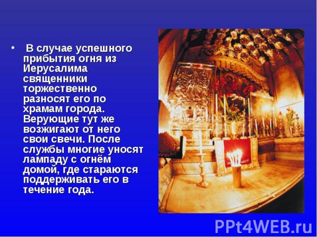 В случае успешного прибытия огня из Иерусалима священники торжественно разносят его по храмам города. Верующие тут же возжигают от него свои свечи. После службы многие уносят лампаду с огнём домой, где стараются поддерживать его в течение года.