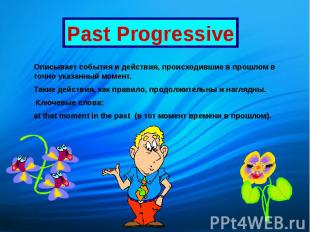 Past Progressive Описывает события и действия, происходившие в прошлом в точно у