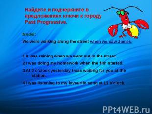 Найдите и подчеркните в предложениях ключи к городу Past Progressive. Model: We