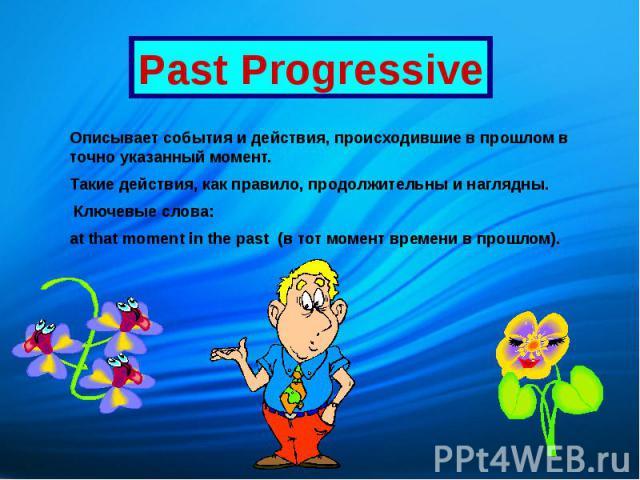 Past Progressive Описывает события и действия, происходившие в прошлом в точно указанный момент. Такие действия, как правило, продолжительны и наглядны. Ключевые слова: at that moment in the past (в тот момент времени в прошлом).