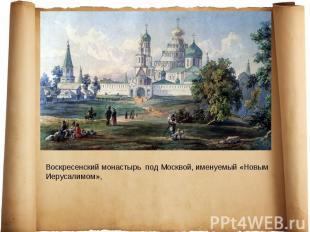 Воскресенский монастырь под Москвой, именуемый «Новым Иерусалимом»,