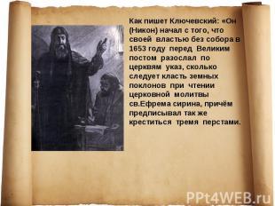 Как пишет Ключевский: «Он (Никон) начал с того, что своей властью без собора в 1
