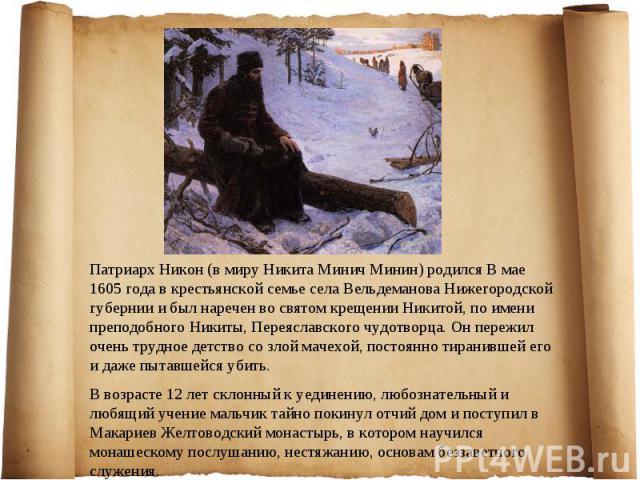 Патриарх Никон (в миру Никита Минич Минин) родился В мае 1605 года в крестьянской семье села Вельдеманова Нижегородской губернии и был наречен во святом крещении Никитой, по имени преподобного Никиты, Переяславского чудотворца. Он пережил очень труд…