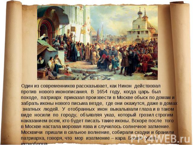 Один из современников рассказывает, как Никон действовал против нового иконописания. В 1654 году, когда царь был походе, патриарх приказал произвести в Москве обыск по домам и забрать иконы нового письма везде, где они окажутся, даже в домах знатных…