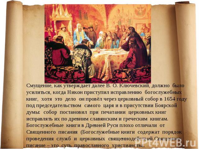 Смущение, как утверждает далее В. О. Ключевский, должно было усилиться, когда Никон приступил исправлению богослужебных книг, хотя это дело он провёл через церковный собор в 1654 году под председательством самого царя и в присутствии Боярской думы: …