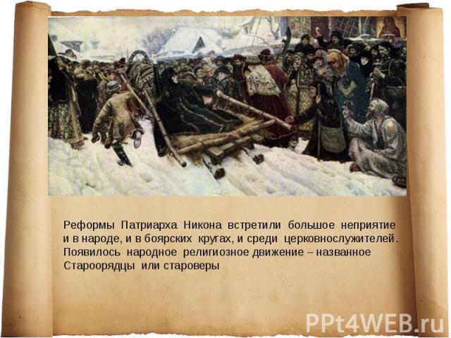 Реформы Патриарха Никона встретили большое неприятие и в народе, и в боярских кругах, и среди церковнослужителей. Появилось народное религиозное движение – названное Староорядцы или староверы