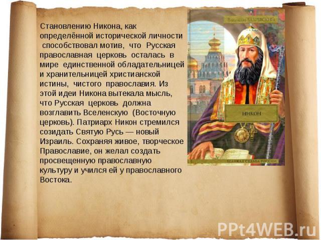 Становлению Никона, как определённой исторической личности способствовал мотив, что Русская православная церковь осталась в мире единственной обладательницей и хранительницей христианской истины, чистого православия. Из этой идеи Никона вытекала мыс…