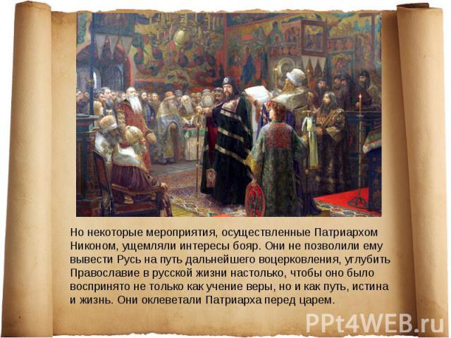 Но некоторые мероприятия, осуществленные Патриархом Никоном, ущемляли интересы бояр. Они не позволили ему вывести Русь на путь дальнейшего воцерковления, углубить Православие в русской жизни настолько, чтобы оно было воспринято не только как учение …