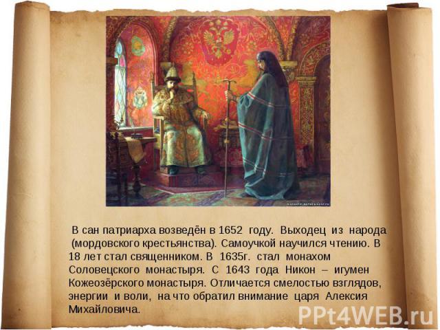 В сан патриарха возведён в 1652 году. Выходец из народа (мордовского крестьянства). Самоучкой научился чтению. В 18 лет стал священником. В 1635г. стал монахом Соловецского монастыря. С 1643 года Никон – игумен Кожеозёрского монастыря. Отличается см…