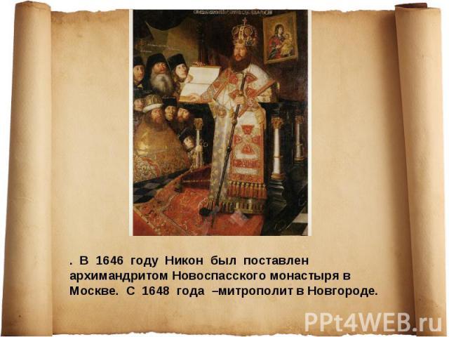 . В 1646 году Никон был поставлен архимандритом Новоспасского монастыря в Москве. С 1648 года –митрополит в Новгороде.