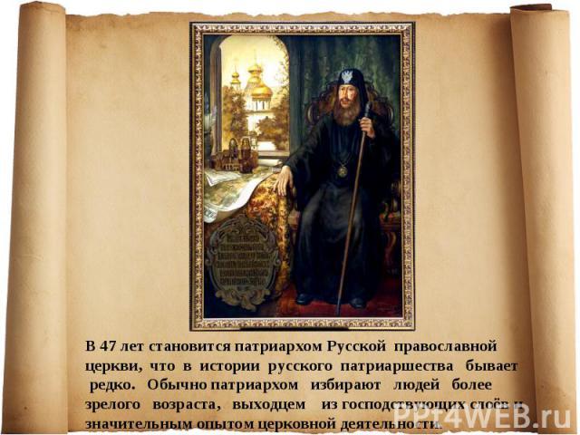 В 47 лет становится патриархом Русской православной церкви, что в истории русского патриаршества бывает редко. Обычно патриархом избирают людей более зрелого возраста, выходцем из господствующих слоёв и значительным опытом церковной деятельности.