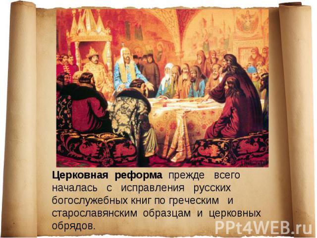 Церковная реформа прежде всего началась с исправления русских богослужебных книг по греческим и старославянским образцам и церковных обрядов.