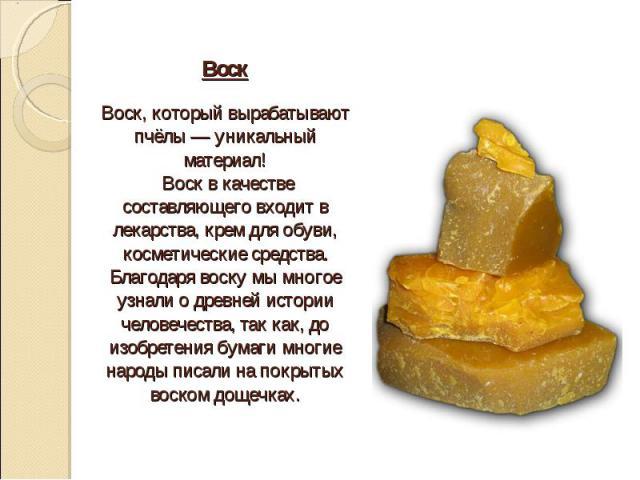 Воск Воск, который вырабатывают пчёлы — уникальный материал! Воск в качестве составляющего входит в лекарства, крем для обуви, косметические средства. Благодаря воску мы многое узнали о древней истории человечества, так как, до изобретения бумаги мн…