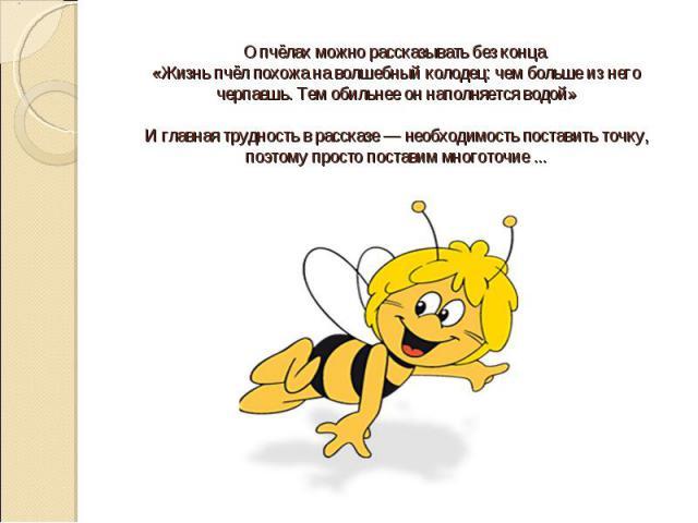 О пчёлах можно рассказывать без конца. «Жизнь пчёл похожа на волшебный колодец: чем больше из него черпаешь. Тем обильнее он наполняется водой» И главная трудность в рассказе — необходимость поставить точку, поэтому просто поставим многоточие ...
