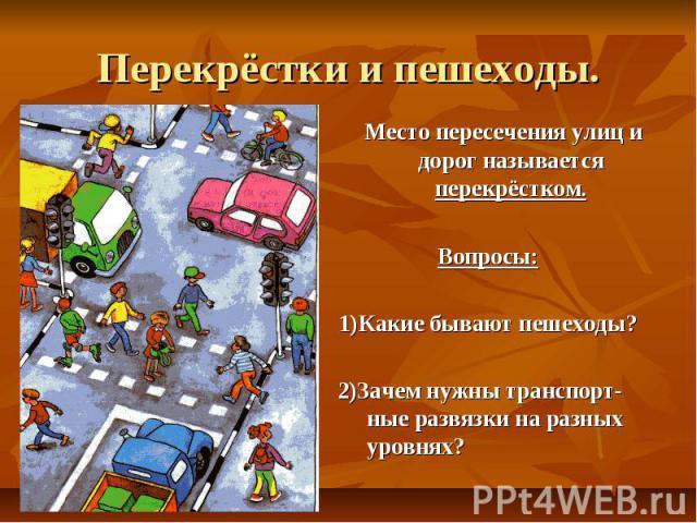 Перекрёстки и пешеходы. Место пересечения улиц и дорог называется перекрёстком. Вопросы: 1)Какие бывают пешеходы? 2)Зачем нужны транспорт-ные развязки на разных уровнях?