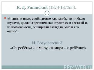 К. Д. Ушинский (1824-1870г.г.). «Знания и идеи, сообщаемые какими бы то ни было