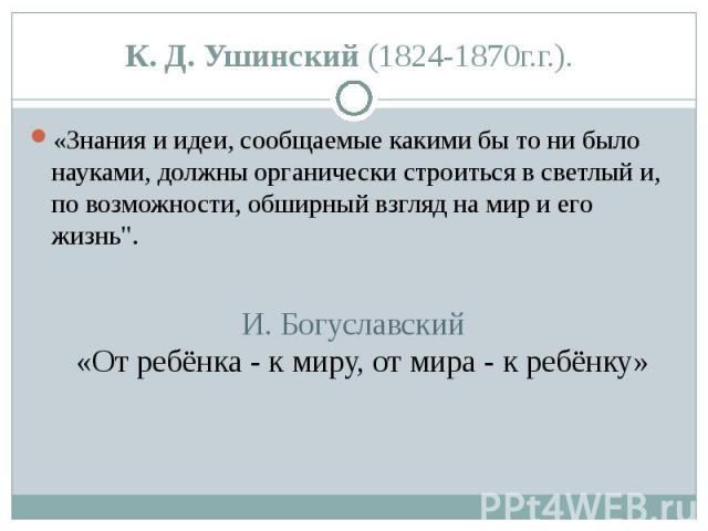 К. Д. Ушинский (1824-1870г.г.). «Знания и идеи, сообщаемые какими бы то ни было науками, должны органически строиться в светлый и, по возможности, обширный взгляд на мир и его жизнь
