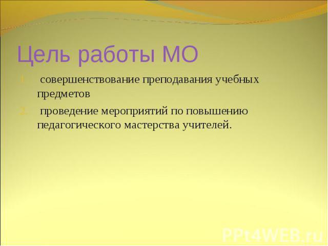 Цель работы МО совершенствование преподавания учебных предметов проведение мероприятий по повышению педагогического мастерства учителей.