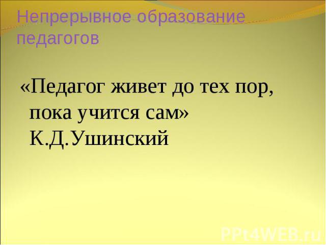 Непрерывное образование педагогов «Педагог живет до тех пор, пока учится сам» К.Д.Ушинский
