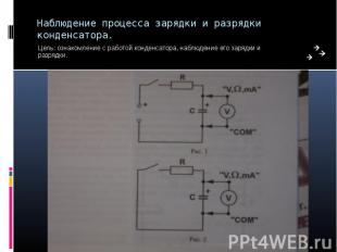 Наблюдение процесса зарядки и разрядки конденсатора. Цель: ознакомление с работо