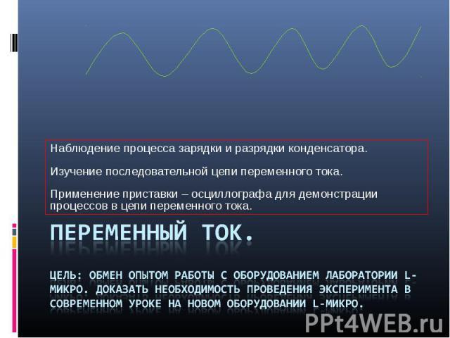 Наблюдение процесса зарядки и разрядки конденсатора. Изучение последовательной цепи переменного тока. Применение приставки – осциллографа для демонстрации процессов в цепи переменного тока. Переменный ток. Цель: обмен опытом работы с оборудованием л…