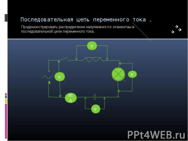 Последовательная цепь переменного тока . Продемонстрировать распределение напряжения по элементам в последовательной цепи переменного тока.