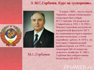 3. М.С.Горбачев. Курс на «ускорение». В марте 1985г., после смерти Черненко, нов