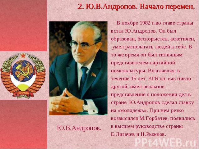 2. Ю.В.Андропов. Начало перемен. В ноябре 1982 г.во главе страны встал Ю.Андропов. Он был образован, бескорыстен, аскетичен, умел располагать людей к себе. В то же время он был типичным представителем партийной номенклатуры. Возглавляя, в течение 15…