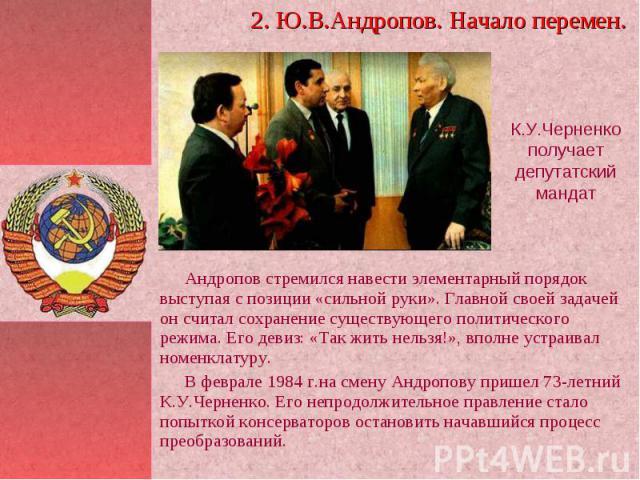 2. Ю.В.Андропов. Начало перемен. К.У.Черненко получает депутатский мандат Андропов стремился навести элементарный порядок выступая с позиции «сильной руки». Главной своей задачей он считал сохранение существующего политического режима. Его девиз: «Т…