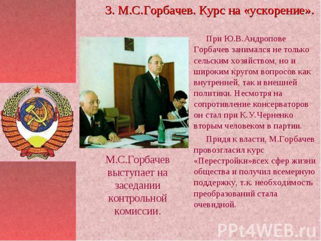 3. М.С.Горбачев. Курс на «ускорение». При Ю.В.Андропове Горбачев занимался не только сельским хозяйством, но и широким кругом вопросов как внутренней, так и внешней политики. Несмотря на сопротивление консерваторов он стал при К.У.Черненко вторым че…