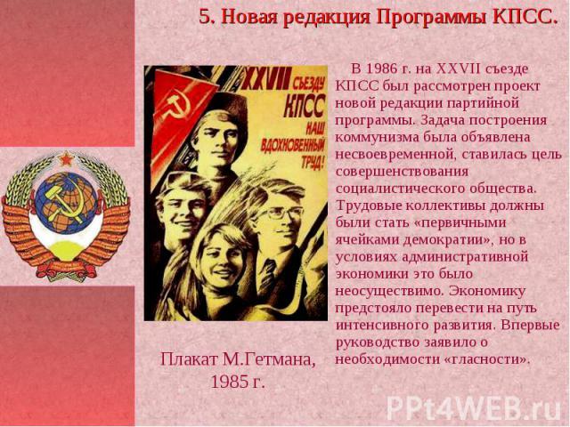 5. Новая редакция Программы КПСС. В 1986 г. на ХXVII съезде КПСС был рассмотрен проект новой редакции партийной программы. Задача построения коммунизма была объявлена несвоевременной, ставилась цель совершенствования социалистического общества. Труд…