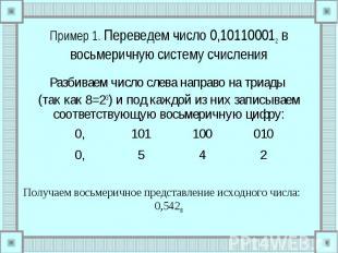 Пример 1. Переведем число 0,101100012 в восьмеричную систему счисления Разбиваем