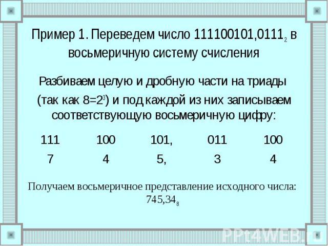 Пример 1. Переведем число 111100101,01112 в восьмеричную систему счисления Разбиваем целую и дробную части на триады (так как 8=23) и под каждой из них записываем соответствующую восьмеричную цифру: Получаем восьмеричное представление исходного числ…