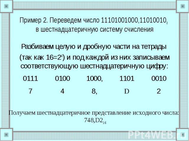 Пример 2. Переведем число 11101001000,110100102 в шестнадцатеричную систему счисления Разбиваем целую и дробную части на тетрады (так как 16=24) и под каждой из них записываем соответствующую шестнадцатеричную цифру: Получаем шестнадцатеричное предс…