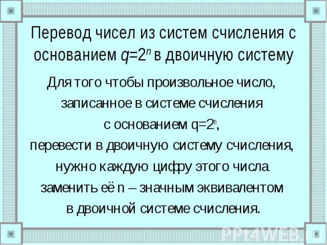 Перевод чисел из систем счисления с основанием q=2n в двоичную системуДля того чтобы произвольное число, записанное в системе счисления с основанием q=2n, перевести в двоичную систему счисления, нужно каждую цифру этого числа заменить её n – значным…