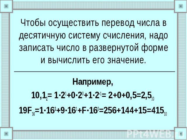 Чтобы осуществить перевод числа в десятичную систему счисления, надо записать число в развернутой форме и вычислить его значение. Например, 10,12= 1∙21+0∙20+1∙2-1= 2+0+0,5=2,510 19F16=1∙162+9∙161+F∙160=256+144+15=41510