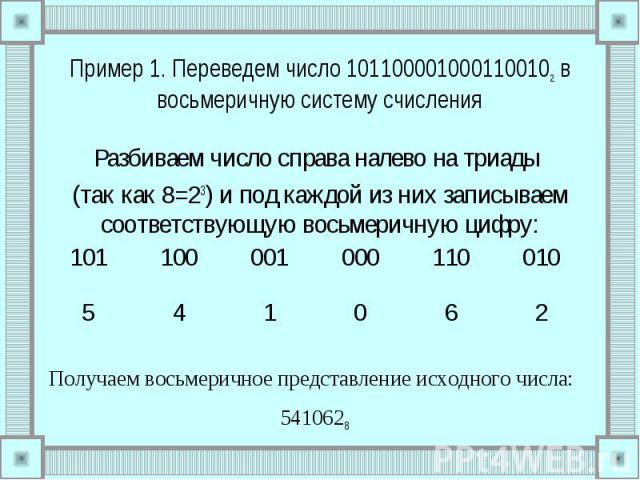 Пример 1. Переведем число 1011000010001100102 в восьмеричную систему счисления Разбиваем число справа налево на триады (так как 8=23) и под каждой из них записываем соответствующую восьмеричную цифру: Получаем восьмеричное представление исходного чи…