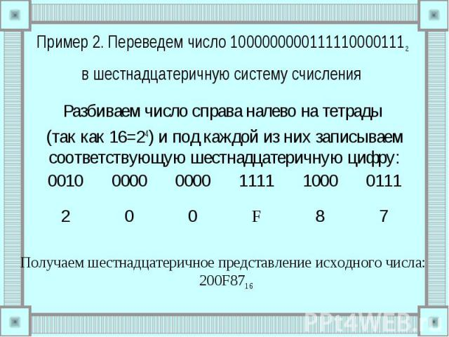 Пример 2. Переведем число 10000000001111100001112 в шестнадцатеричную систему счисления Разбиваем число справа налево на тетрады (так как 16=24) и под каждой из них записываем соответствующую шестнадцатеричную цифру: Получаем шестнадцатеричное предс…