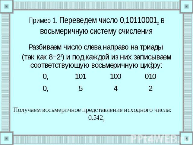 Пример 1. Переведем число 0,101100012 в восьмеричную систему счисления Разбиваем число слева направо на триады (так как 8=23) и под каждой из них записываем соответствующую восьмеричную цифру: Получаем восьмеричное представление исходного числа: 0,5428