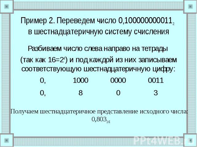 Пример 2. Переведем число 0,1000000000112 в шестнадцатеричную систему счисления Разбиваем число слева направо на тетрады (так как 16=24) и под каждой из них записываем соответствующую шестнадцатеричную цифру: Получаем шестнадцатеричное представление…
