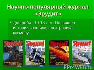 Научно-популярный журнал «Эрудит» Для ребят 10-13 лет. Посвящен истории, технике