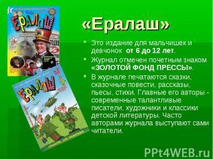 «Ералаш» Это издание для мальчишек и девчонок от 6 до 12 лет. Журнал отмечен по
