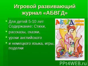 Игровой развивающий журнал «АБВГД» Для детей 5-10 лет Содержание: Стихи, рассказ