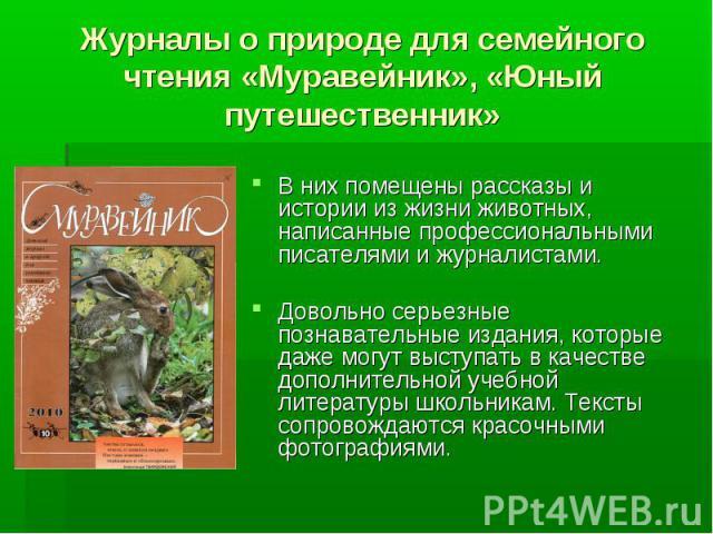 Журналы о природе для семейного чтения «Муравейник», «Юный путешественник» В них помещены рассказы и истории из жизни животных, написанные профессиональными писателями и журналистами. Довольно серьезные познавательные издания, которые даже могут выс…