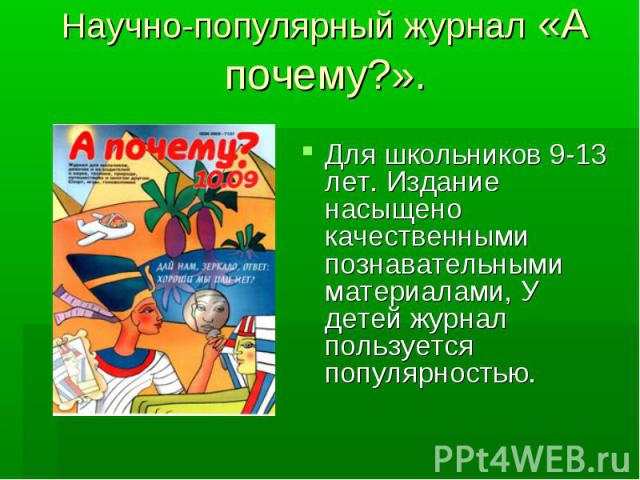 Научно-популярный журнал «А почему?». Для школьников 9-13 лет. Издание насыщено качественными познавательными материалами, У детей журнал пользуется популярностью.