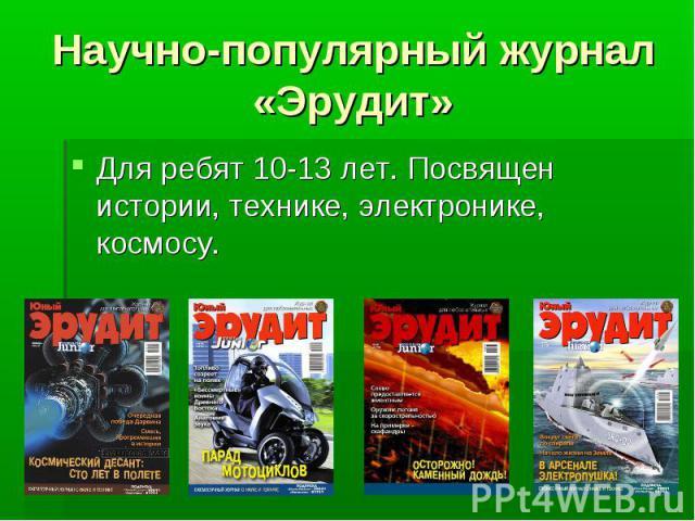 Научно-популярный журнал «Эрудит» Для ребят 10-13 лет. Посвящен истории, технике, электронике, космосу.