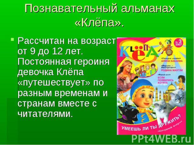 Познавательный альманах «Клёпа». Рассчитан на возраст от 9 до 12 лет. Постоянная героиня девочка Клёпа «путешествует» по разным временам и странам вместе с читателями.