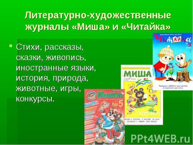 Литературно-художественные журналы «Миша» и «Читайка» Стихи, рассказы, сказки, живопись, иностранные языки, история, природа, животные, игры, конкурсы.