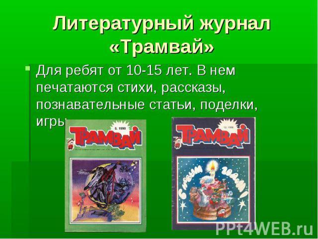 Литературный журнал «Трамвай» Для ребят от 10-15 лет. В нем печатаются стихи, рассказы, познавательные статьи, поделки, игры.